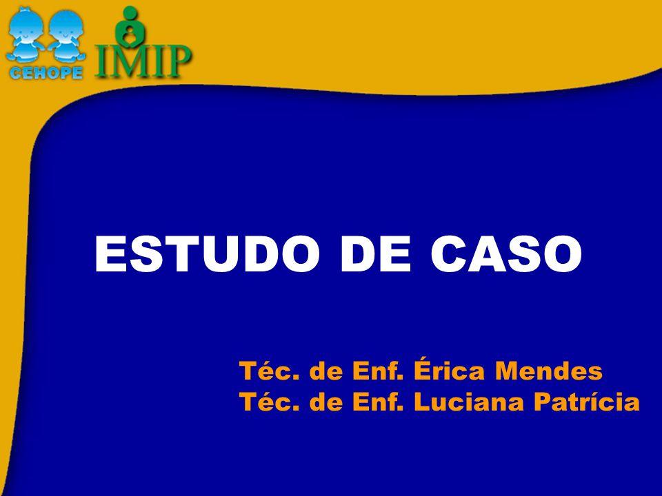 ESTUDO DE CASO Téc. de Enf. Érica Mendes Téc. de Enf. Luciana Patrícia