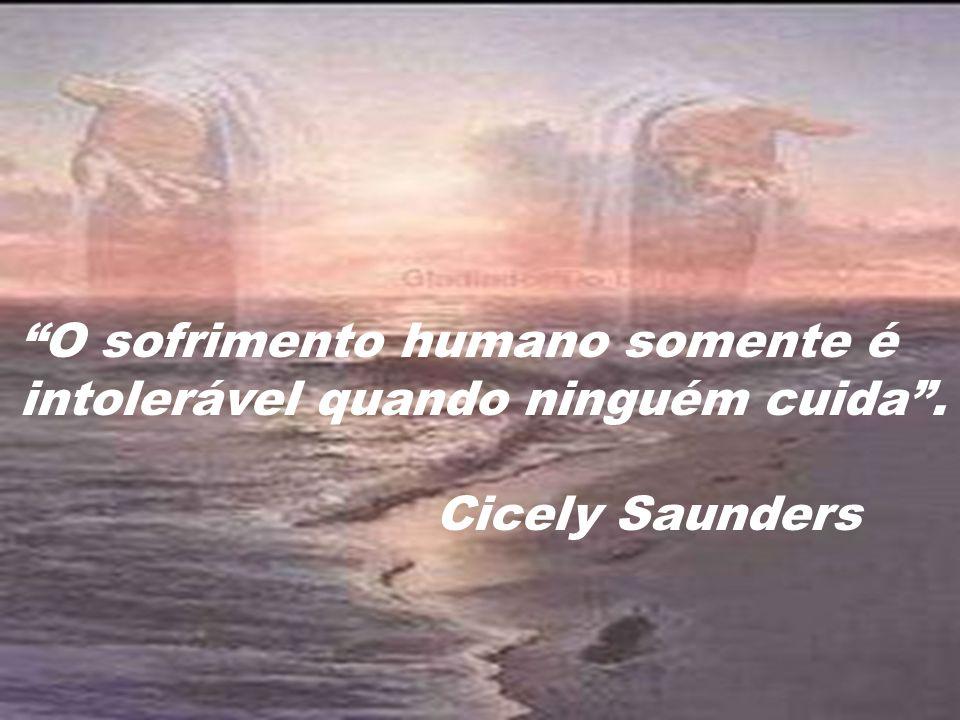 O sofrimento humano somente é intolerável quando ninguém cuida. Cicely Saunders