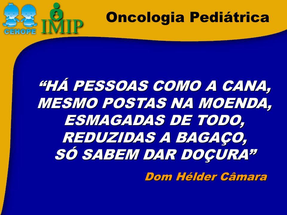 Oncologia Pediátrica HÁ PESSOAS COMO A CANA, MESMO POSTAS NA MOENDA, ESMAGADAS DE TODO, REDUZIDAS A BAGAÇO, SÓ SABEM DAR DOÇURA Dom Hélder Câmara