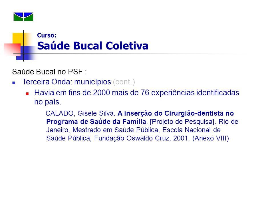 Saúde Bucal no PSF : Terceira Onda: municípios (cont.) Havia em fins de 2000 mais de 76 experiências identificadas no país. CALADO, Gisele Silva. A in