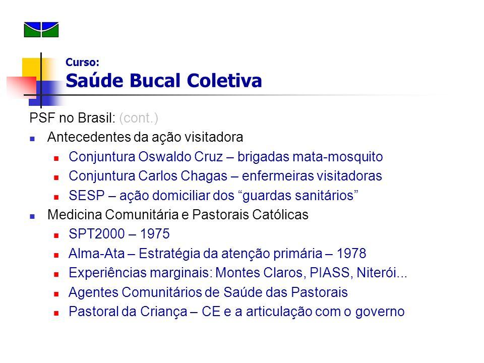 PSF no Brasil : (cont.) PACS 1991 Enfermeira + ACS PSF 1 o - Equipe clínica: Médico, Enfermeira, Auxiliares 2 o – Fusão: PACS+PSF Curso: Saúde Bucal Coletiva