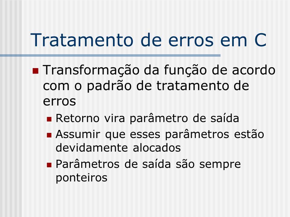 Tratamento de erros em C Transformação da função de acordo com o padrão de tratamento de erros Retorno vira parâmetro de saída Assumir que esses parâmetros estão devidamente alocados Parâmetros de saída são sempre ponteiros