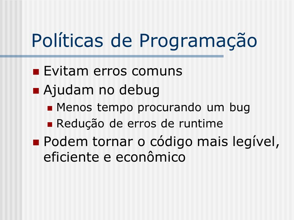 Políticas de Programação Evitam erros comuns Ajudam no debug Menos tempo procurando um bug Redução de erros de runtime Podem tornar o código mais legível, eficiente e econômico