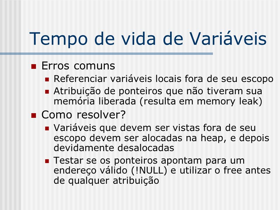 Tempo de vida de Variáveis Erros comuns Referenciar variáveis locais fora de seu escopo Atribuição de ponteiros que não tiveram sua memória liberada (resulta em memory leak) Como resolver.