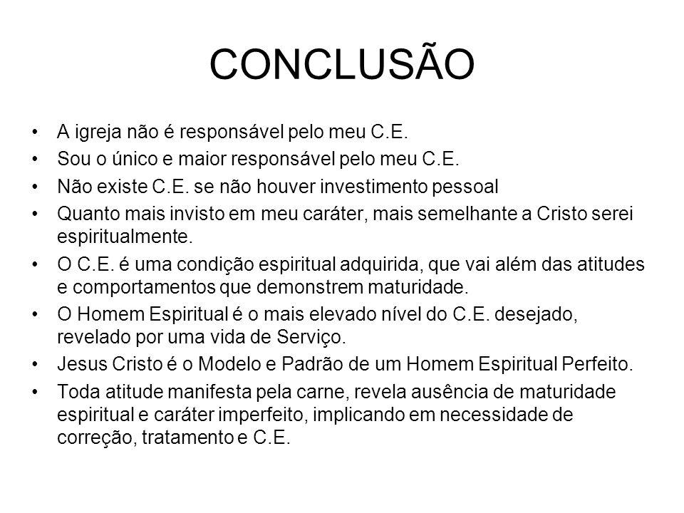 CONCLUSÃO A igreja não é responsável pelo meu C.E. Sou o único e maior responsável pelo meu C.E. Não existe C.E. se não houver investimento pessoal Qu