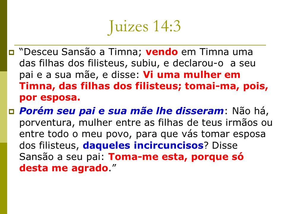 Juizes 14:3 Desceu Sansão a Timna; vendo em Timna uma das filhas dos filisteus, subiu, e declarou-o a seu pai e a sua mãe, e disse: Vi uma mulher em T