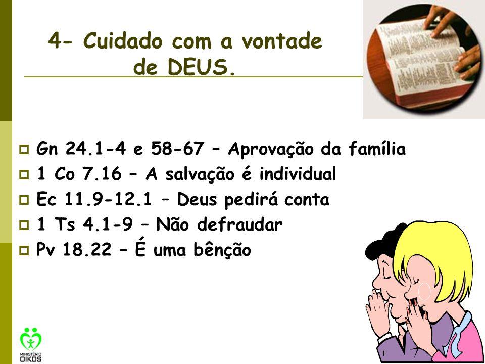 4- Cuidado com a vontade de DEUS. Gn 24.1-4 e 58-67 – Aprovação da família 1 Co 7.16 – A salvação é individual Ec 11.9-12.1 – Deus pedirá conta 1 Ts 4