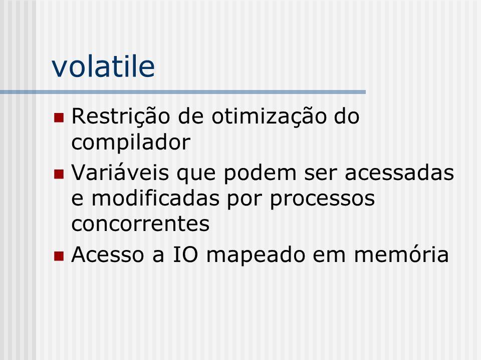 volatile Restrição de otimização do compilador Variáveis que podem ser acessadas e modificadas por processos concorrentes Acesso a IO mapeado em memór