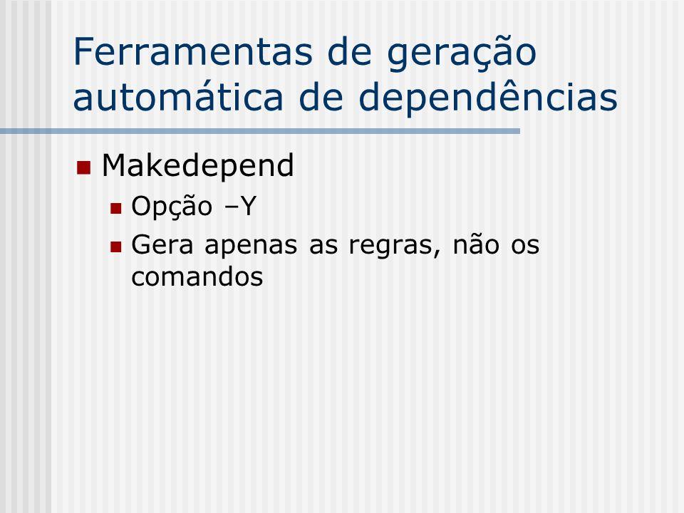 Ferramentas de geração automática de dependências Makedepend Opção –Y Gera apenas as regras, não os comandos