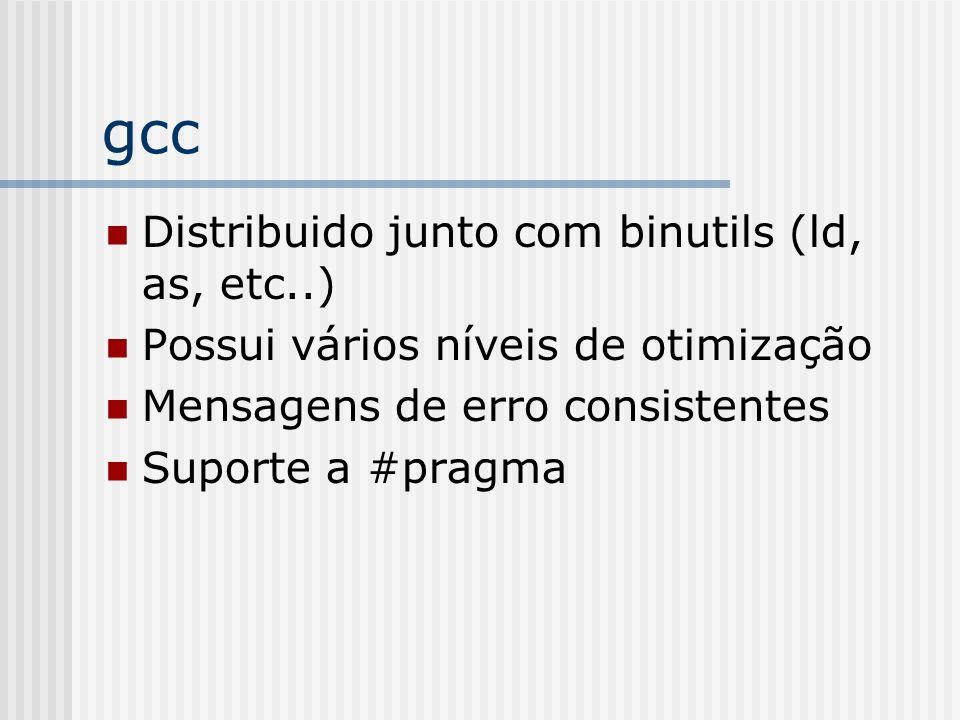 gcc Distribuido junto com binutils (ld, as, etc..) Possui vários níveis de otimização Mensagens de erro consistentes Suporte a #pragma