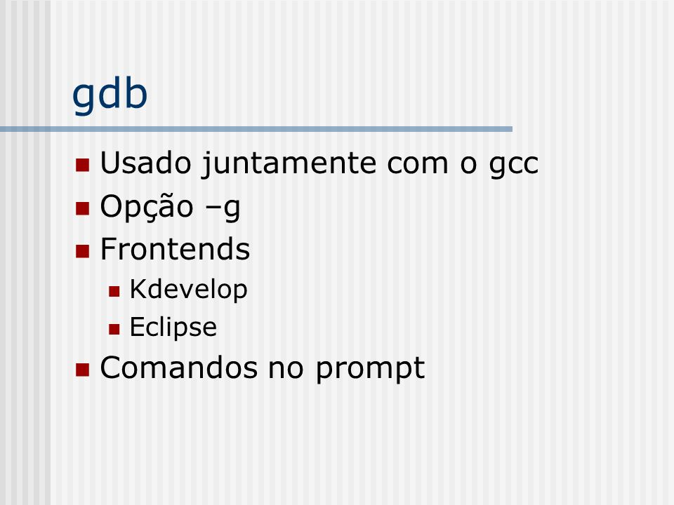 gdb Comandos run [param] break [file:line] [function]] continue Print Next (step over) Step (step into) Bt