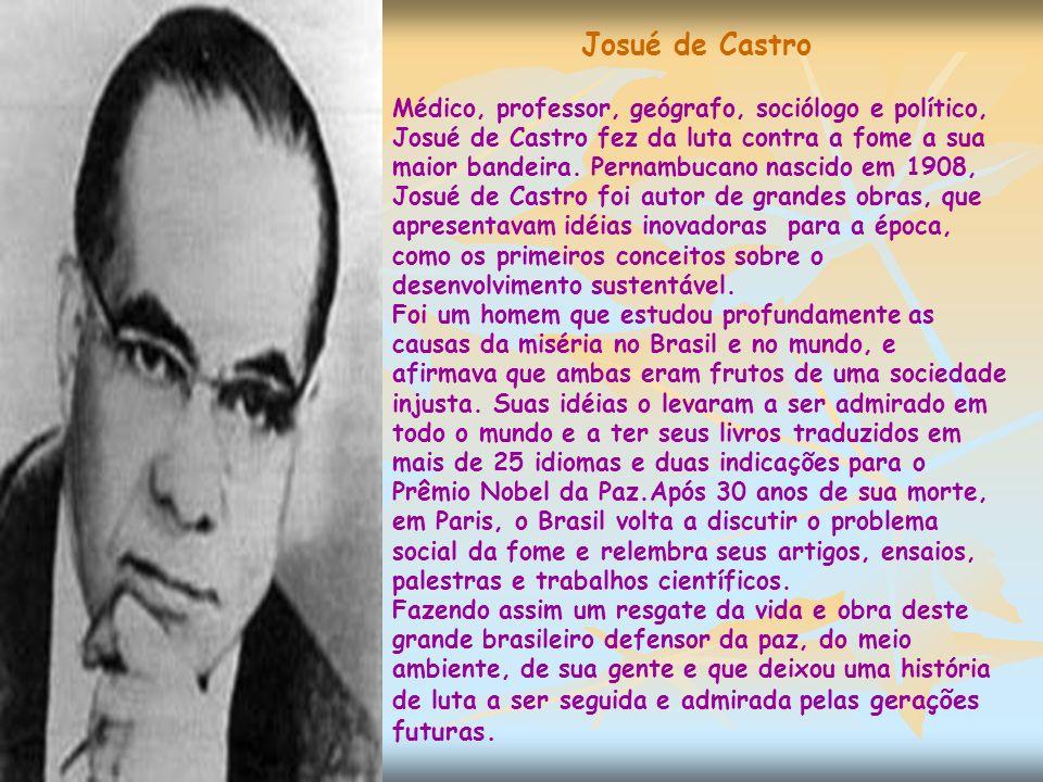 Josué de Castro Médico, professor, geógrafo, sociólogo e político, Josué de Castro fez da luta contra a fome a sua maior bandeira.
