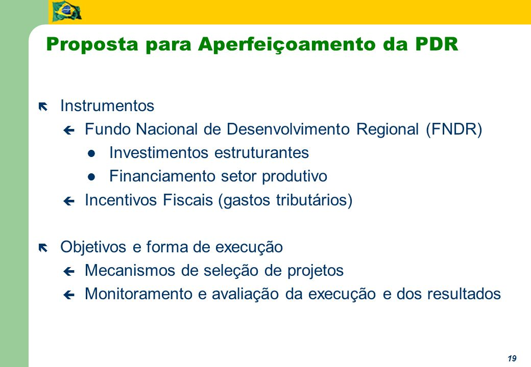 19 Proposta para Aperfeiçoamento da PDR ë Instrumentos ç Fundo Nacional de Desenvolvimento Regional (FNDR) Investimentos estruturantes Financiamento s