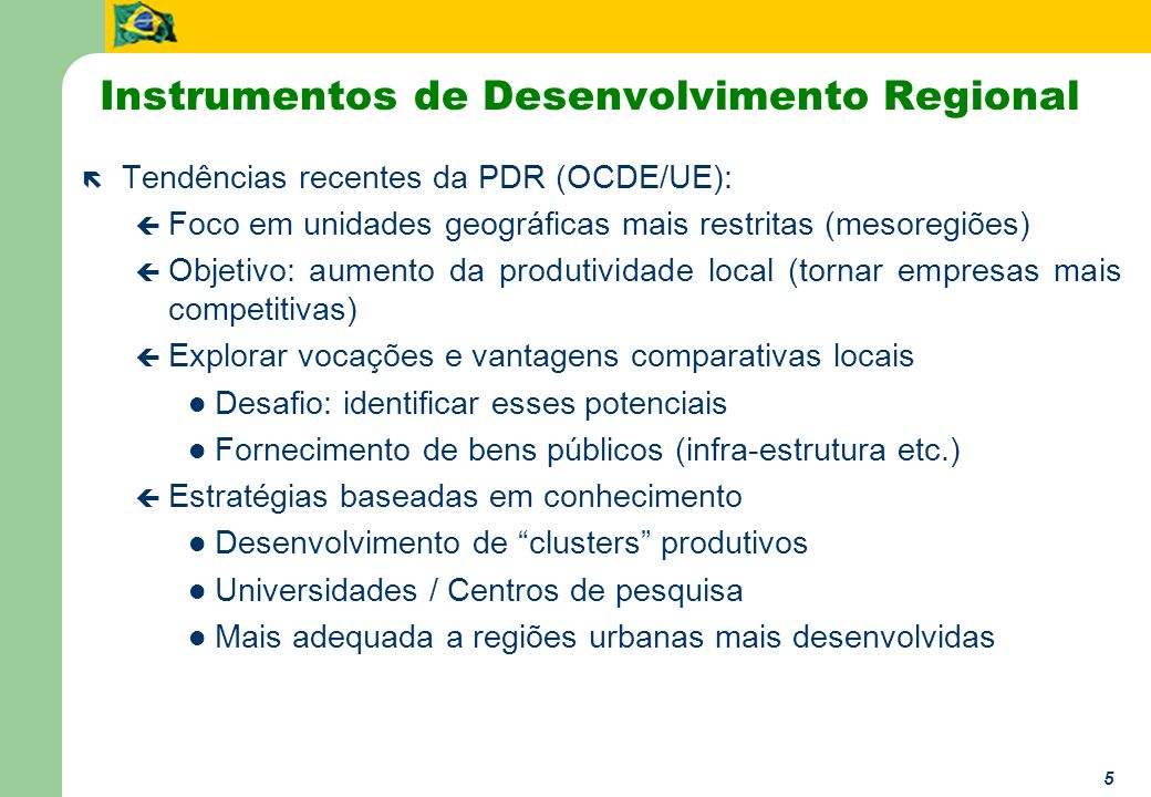 6 Instrumentos de Desenvolvimento Regional ë Tendências recentes da PDR (OCDE/UE): ç Necessidade de novas formas de governança e coordenação, priorizando a descentralização Relações verticais (entre níveis de governo) Relações horizontais (entre ministérios ou localidades) ç Maior cooperação entre setor público e privado (PPPs) Diretrizes para governos locais (com procedimentos padronizados, quando possível) Envolvimento de empresas locais, sempre que possível ç Definição, desde o início, de critérios de monitoramento e avalição