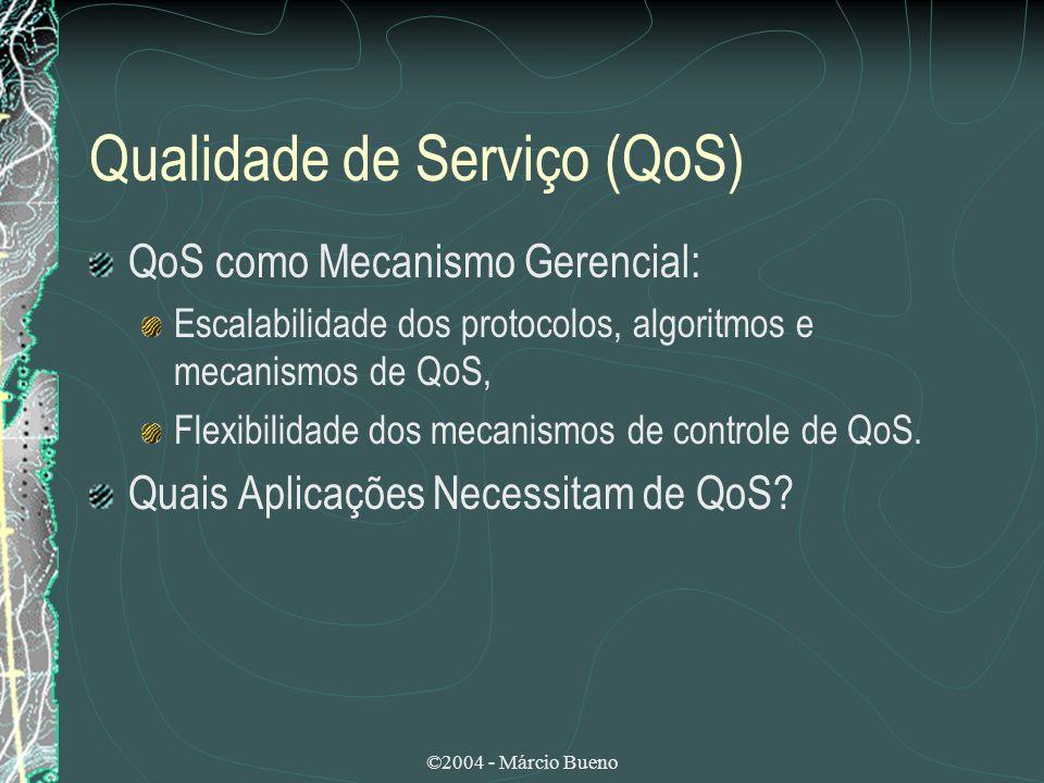 ©2004 - Márcio Bueno Qualidade de Serviço (QoS) QoS como Mecanismo Gerencial: Escalabilidade dos protocolos, algoritmos e mecanismos de QoS, Flexibili