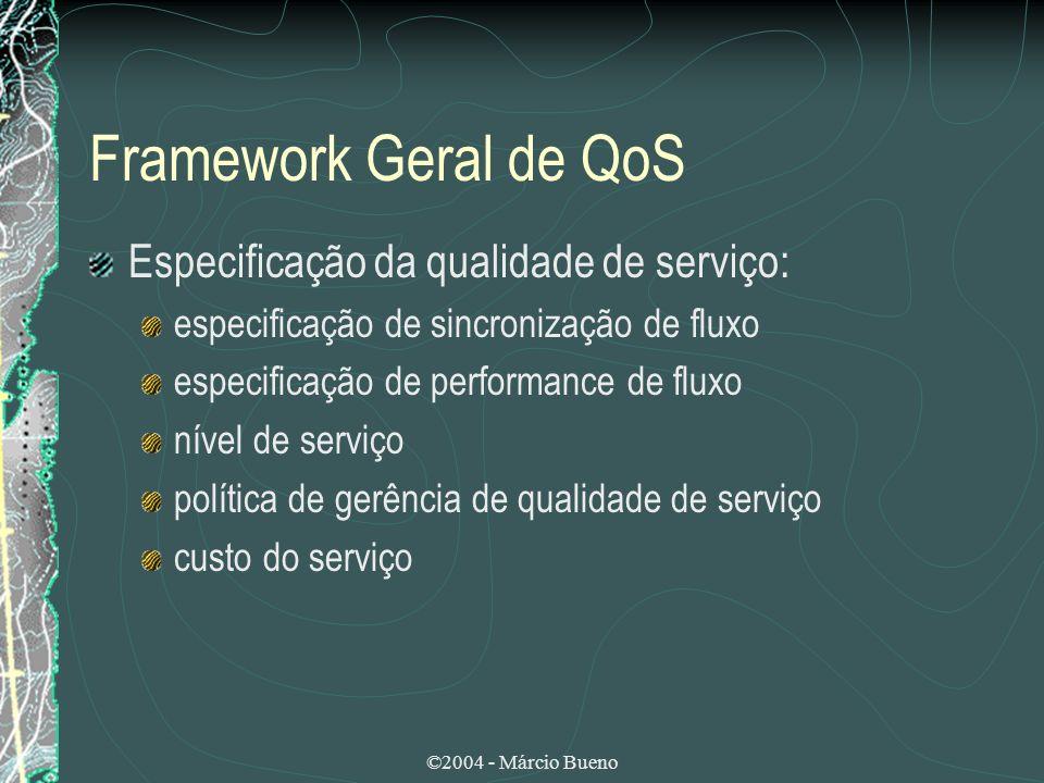 ©2004 - Márcio Bueno Framework Geral de QoS Especificação da qualidade de serviço: especificação de sincronização de fluxo especificação de performanc