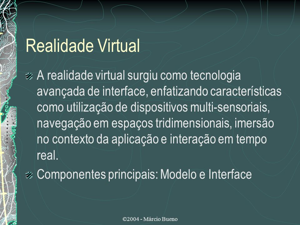 ©2004 - Márcio Bueno Realidade Virtual A realidade virtual surgiu como tecnologia avançada de interface, enfatizando características como utilização d