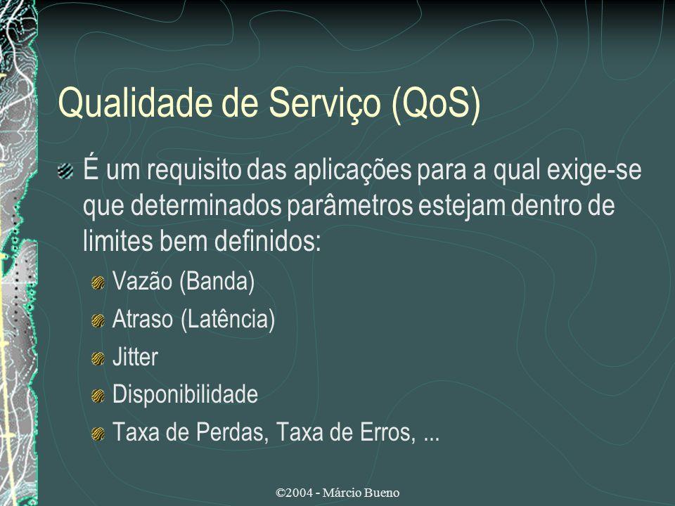 ©2004 - Márcio Bueno Qualidade de Serviço (QoS) É um requisito das aplicações para a qual exige-se que determinados parâmetros estejam dentro de limit