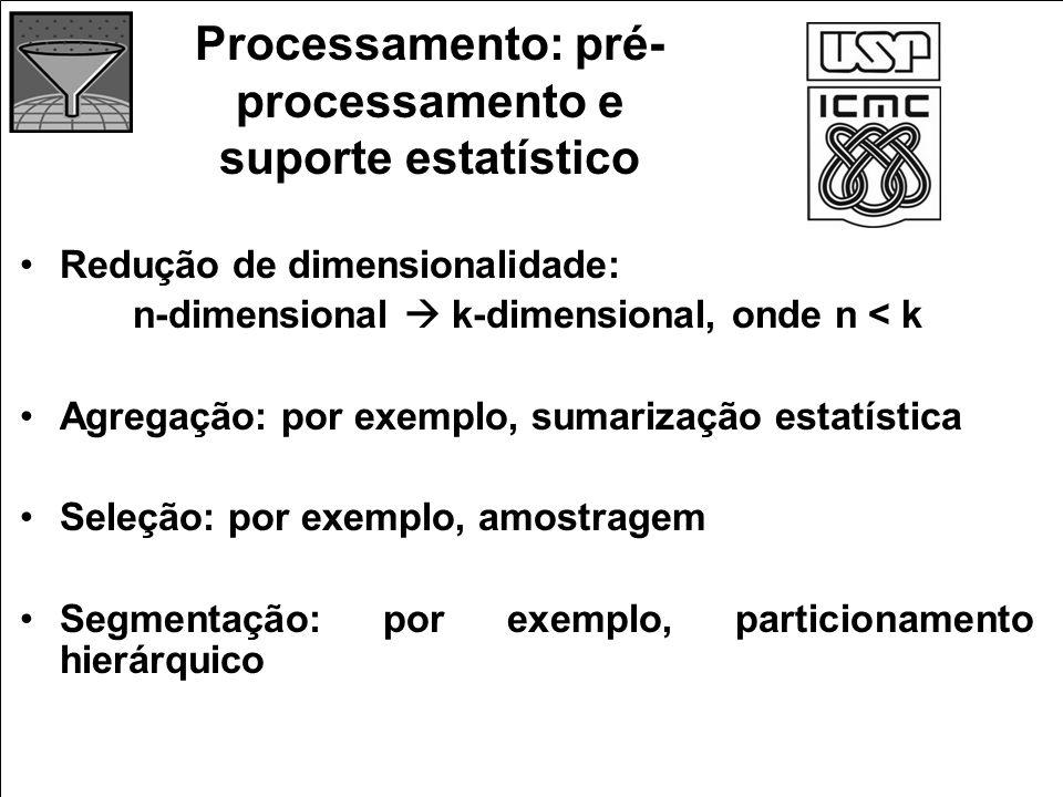 Processamento: pré- processamento e suporte estatístico Redução de dimensionalidade: n-dimensional k-dimensional, onde n < k Agregação: por exemplo, s
