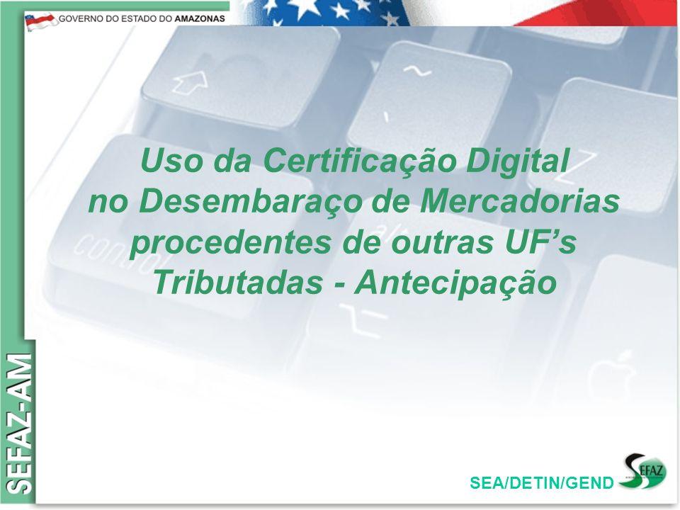 SEA/DETIN/GEND OBJETIVOS: Utilizar a certificação digital como forma de dar agilidade e segurança no processo de desembaraço das mercadorias nacionais, com cobrança do ICMS Antecipado.
