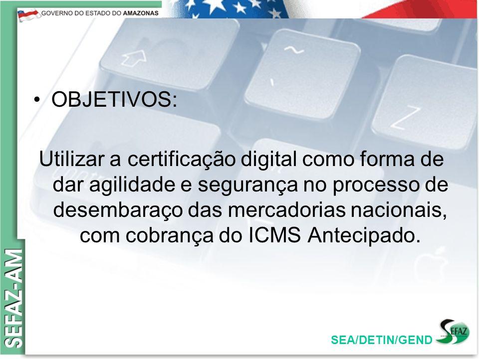 SEA/DETIN/GEND OBJETIVOS: Utilizar a certificação digital como forma de dar agilidade e segurança no processo de desembaraço das mercadorias nacionais