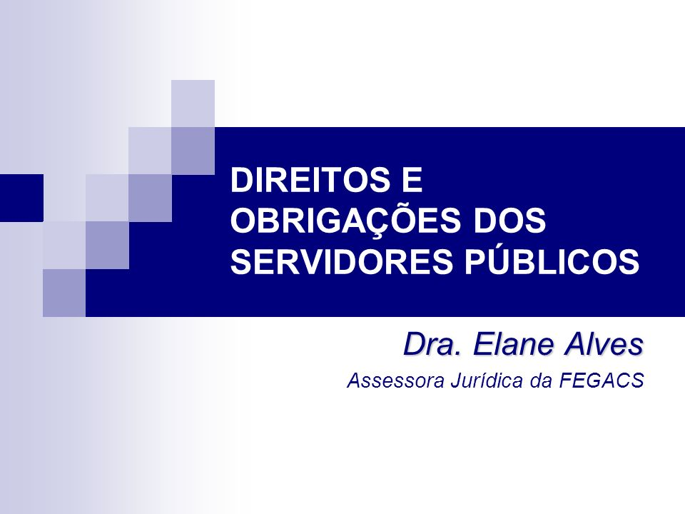 DIREITOS E OBRIGAÇÕES DOS SERVIDORES PÚBLICOS Dra. Elane Alves Assessora Jurídica da FEGACS