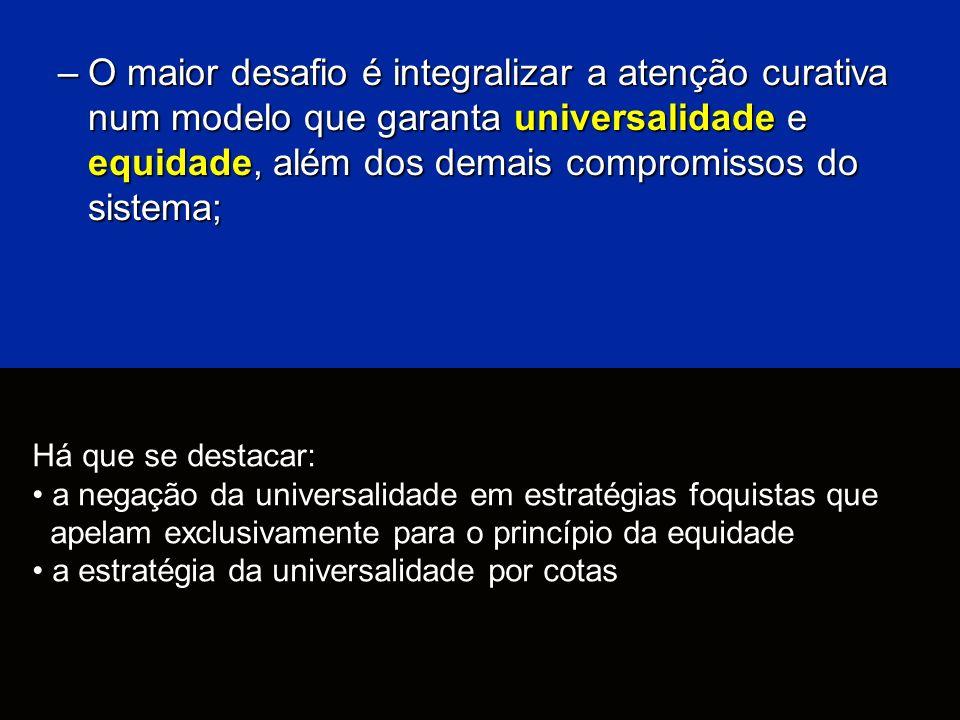 –O maior desafio é integralizar a atenção curativa num modelo que garanta universalidade e equidade, além dos demais compromissos do sistema; Há que s
