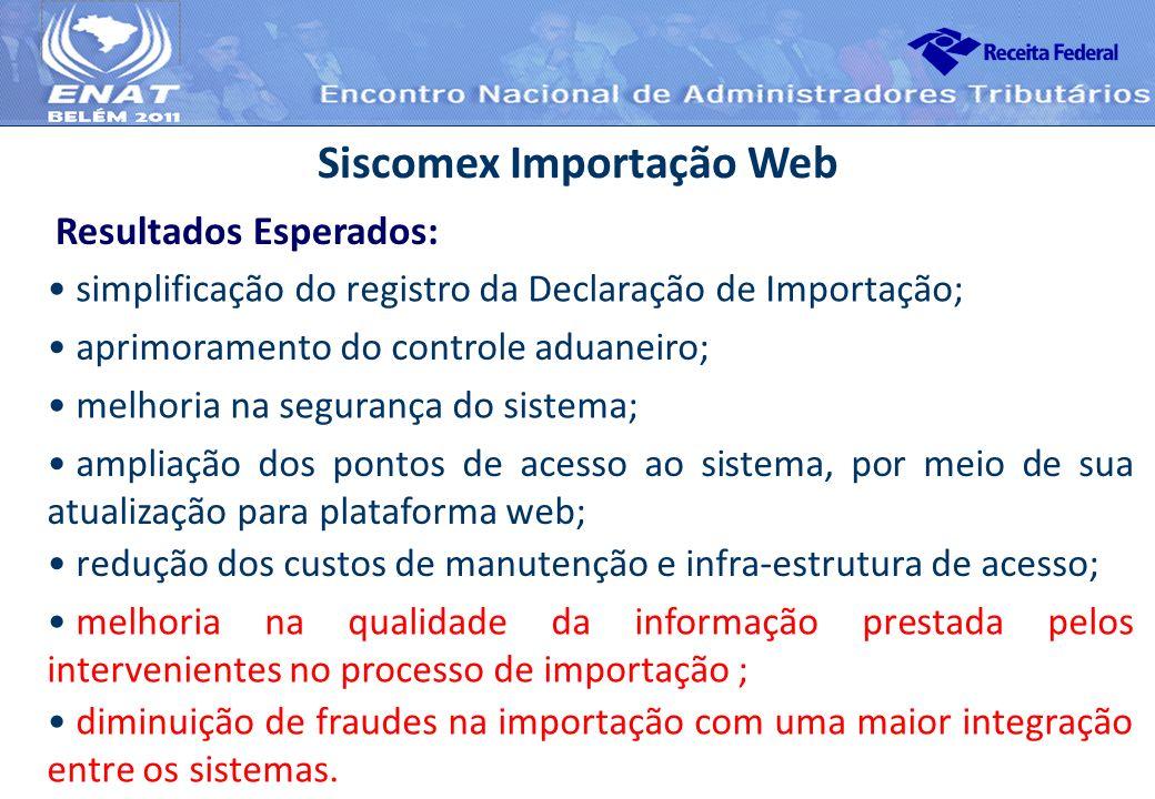 Resultados Esperados: Siscomex Importação Web simplificação do registro da Declaração de Importação; aprimoramento do controle aduaneiro; melhoria na