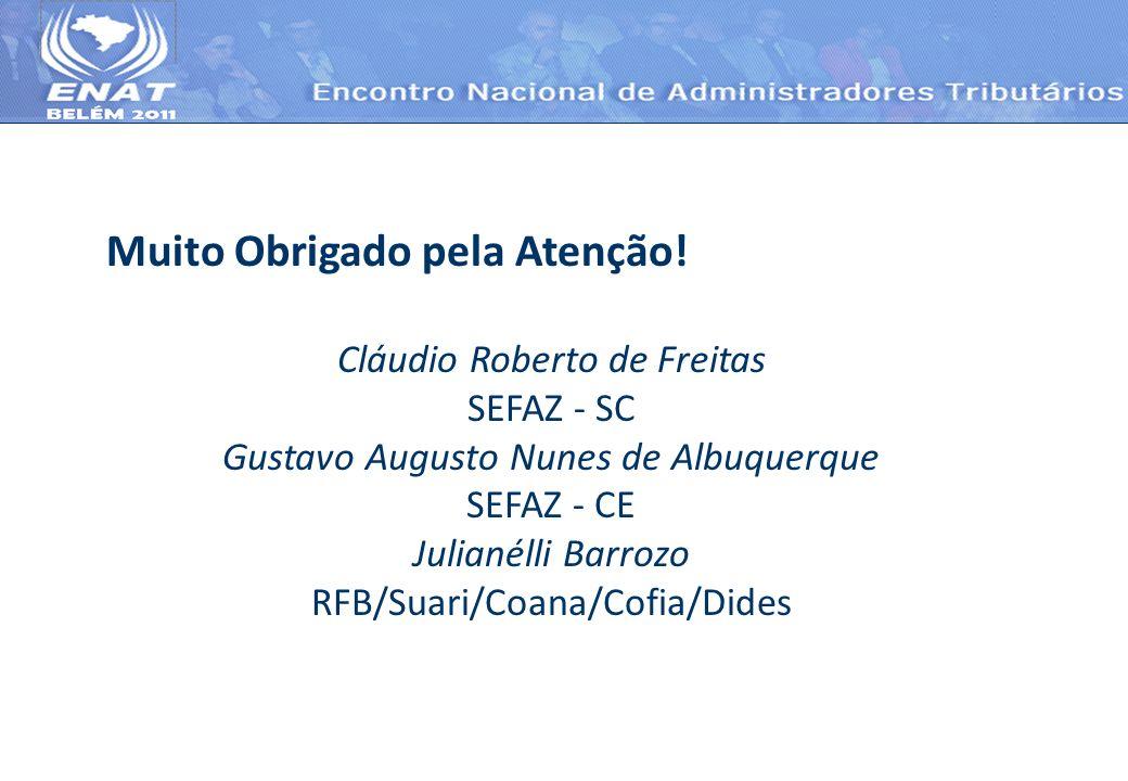 Muito Obrigado pela Atenção! Cláudio Roberto de Freitas SEFAZ - SC Gustavo Augusto Nunes de Albuquerque SEFAZ - CE Julianélli Barrozo RFB/Suari/Coana/