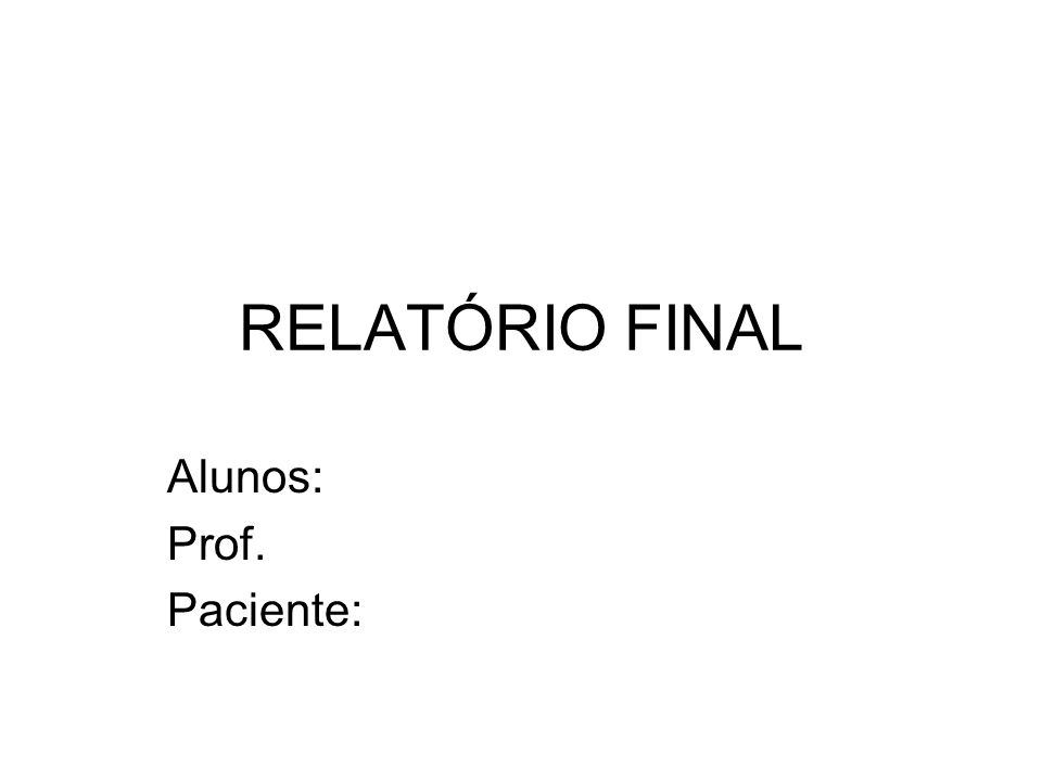 RELATÓRIO FINAL Alunos: Prof. Paciente: