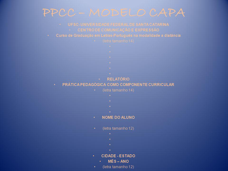 PPCC – MODELO FOLHA DE ROSTO UFSC- UNIVERSIDADE FEDERAL DE SANTA CATARINA CENTRO DE COMUNICAÇÃO E EXPRESSÃO Curso de Graduação em Letras-Português na modalidade a distância (letra tamanho 14) RELATÓRIO PRÁTICA PEDAGÓGICA COMO COMPONENTE CURRICULAR (letra tamanho 14) Trabalho apresentado à disciplina de ________________________.