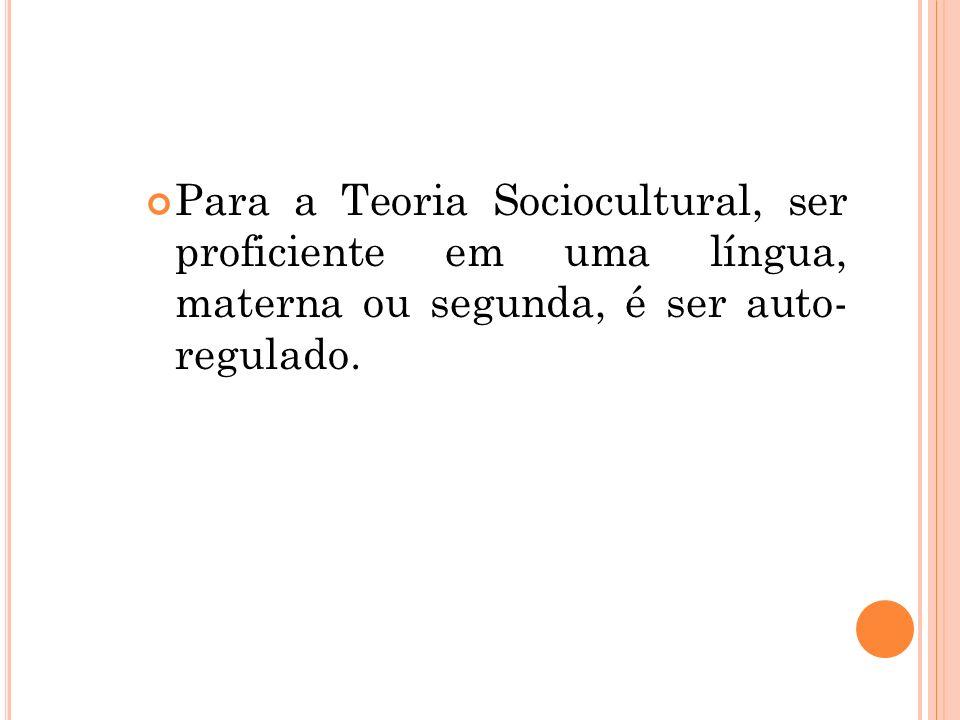 Para a Teoria Sociocultural, ser proficiente em uma língua, materna ou segunda, é ser auto- regulado.