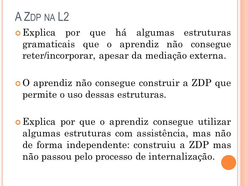 A Z DP NA L2 Explica por que há algumas estruturas gramaticais que o aprendiz não consegue reter/incorporar, apesar da mediação externa. O aprendiz nã