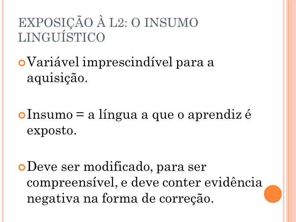 EXPOSIÇÃO À L2: O INSUMO LINGUÍSTICO Variável imprescindível para a aquisição. Insumo = a língua a que o aprendiz é exposto. Deve ser modificado, para