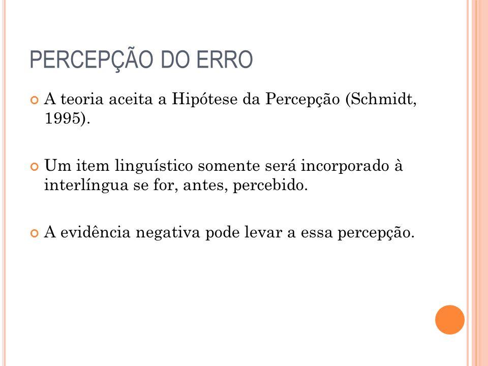 PERCEPÇÃO DO ERRO A teoria aceita a Hipótese da Percepção (Schmidt, 1995). Um item linguístico somente será incorporado à interlíngua se for, antes, p
