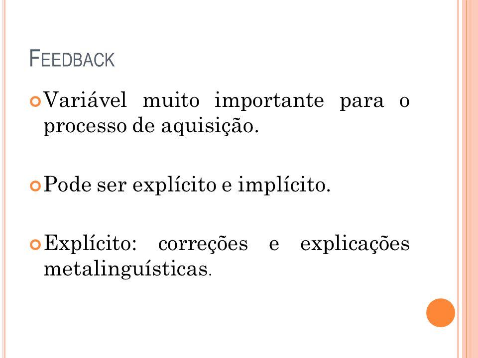 F EEDBACK Variável muito importante para o processo de aquisição. Pode ser explícito e implícito. Explícito: correções e explicações metalinguísticas.