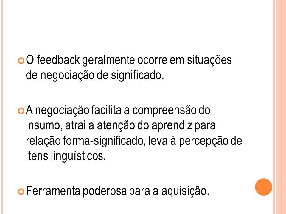 O feedback geralmente ocorre em situações de negociação de significado. A negociação facilita a compreensão do insumo, atrai a atenção do aprendiz par