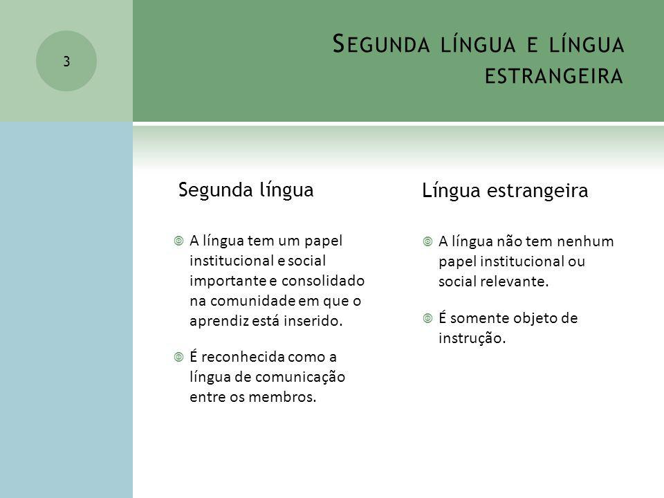 S EGUNDA LÍNGUA E LÍNGUA ESTRANGEIRA Segunda língua A língua tem um papel institucional e social importante e consolidado na comunidade em que o apren