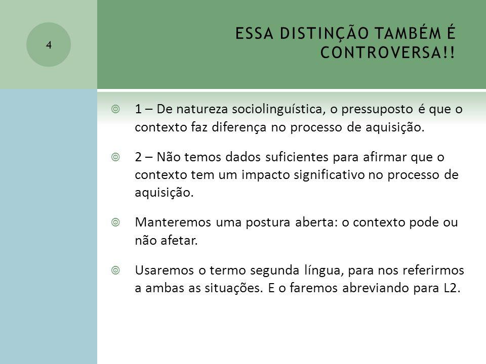 ESSA DISTINÇÃO TAMBÉM É CONTROVERSA!! 1 – De natureza sociolinguística, o pressuposto é que o contexto faz diferença no processo de aquisição. 2 – Não