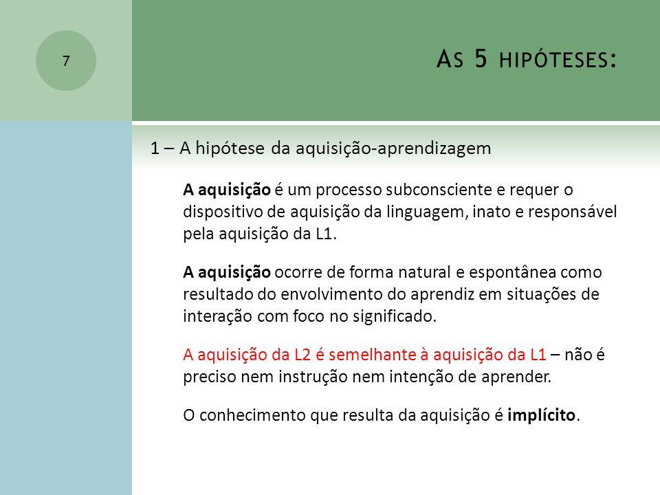 A S 5 HIPÓTESES : 1 – A hipótese da aquisição-aprendizagem A aquisição é um processo subconsciente e requer o dispositivo de aquisição da linguagem, i