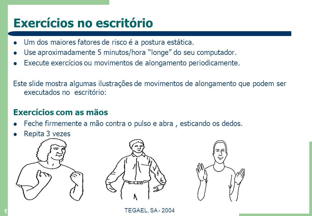TEGAEL, SA - 2004 1 Exercícios no escritório Um dos maiores fatores de risco é a postura estática. Use aproximadamente 5 minutos/hora longe do seu com