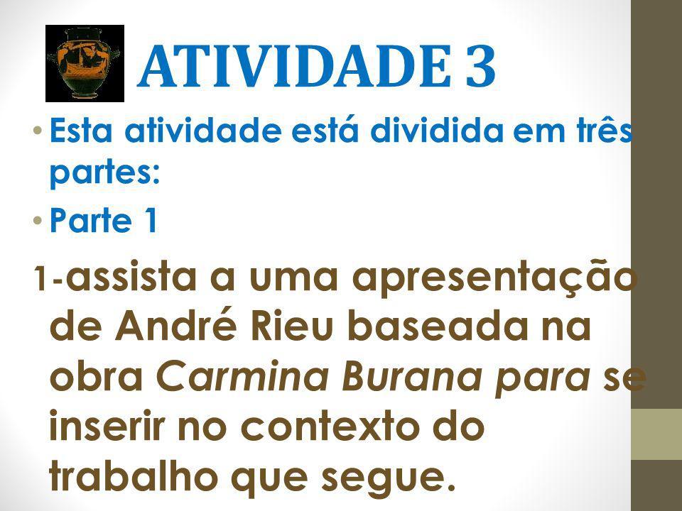 ATIVIDADE 3 Esta atividade está dividida em três partes: Parte 1 1- assista a uma apresentação de André Rieu baseada na obra Carmina Burana para se in