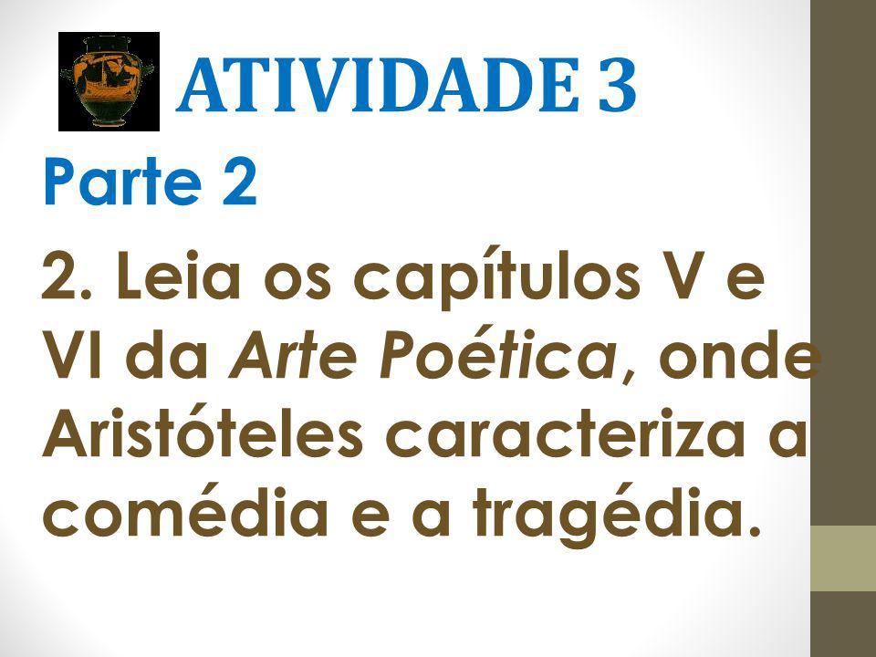 ATIVIDADE 3 Parte 2 2. Leia os capítulos V e VI da Arte Poética, onde Aristóteles caracteriza a comédia e a tragédia.
