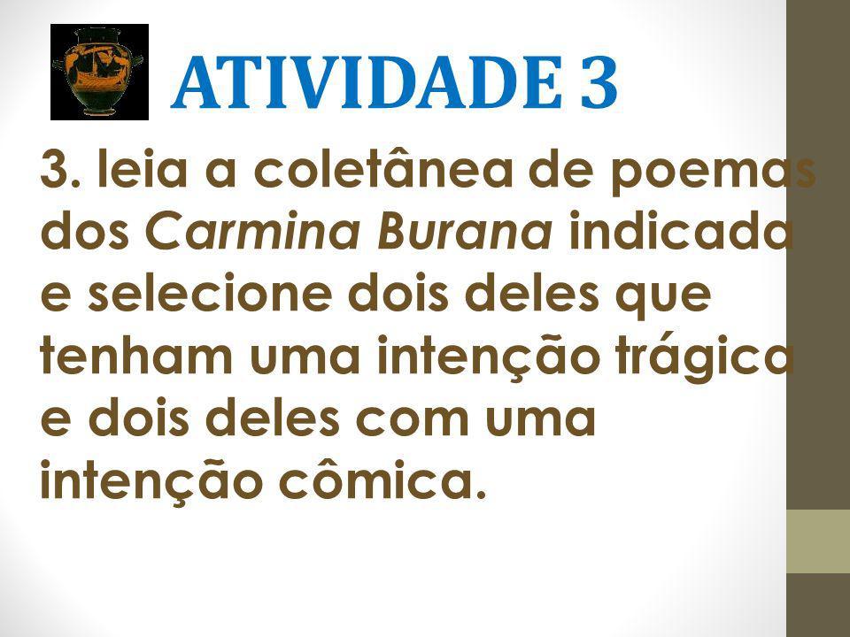 ATIVIDADE 3 3. leia a coletânea de poemas dos Carmina Burana indicada e selecione dois deles que tenham uma intenção trágica e dois deles com uma inte