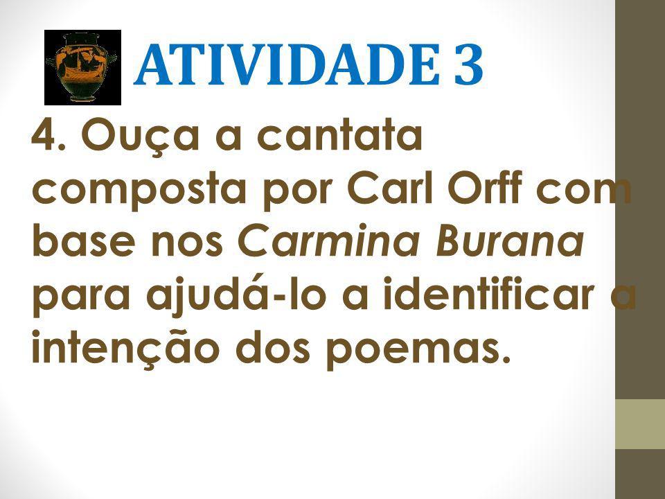 ATIVIDADE 3 4. Ouça a cantata composta por Carl Orff com base nos Carmina Burana para ajudá-lo a identificar a intenção dos poemas.