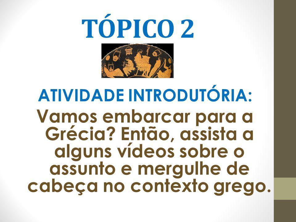 TÓPICO 2 ATIVIDADE INTRODUTÓRIA: Vamos embarcar para a Grécia? Então, assista a alguns vídeos sobre o assunto e mergulhe de cabeça no contexto grego.