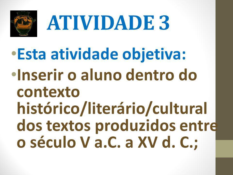 ATIVIDADE 3 Esta atividade objetiva: Inserir o aluno dentro do contexto histórico/literário/cultural dos textos produzidos entre o século V a.C. a XV