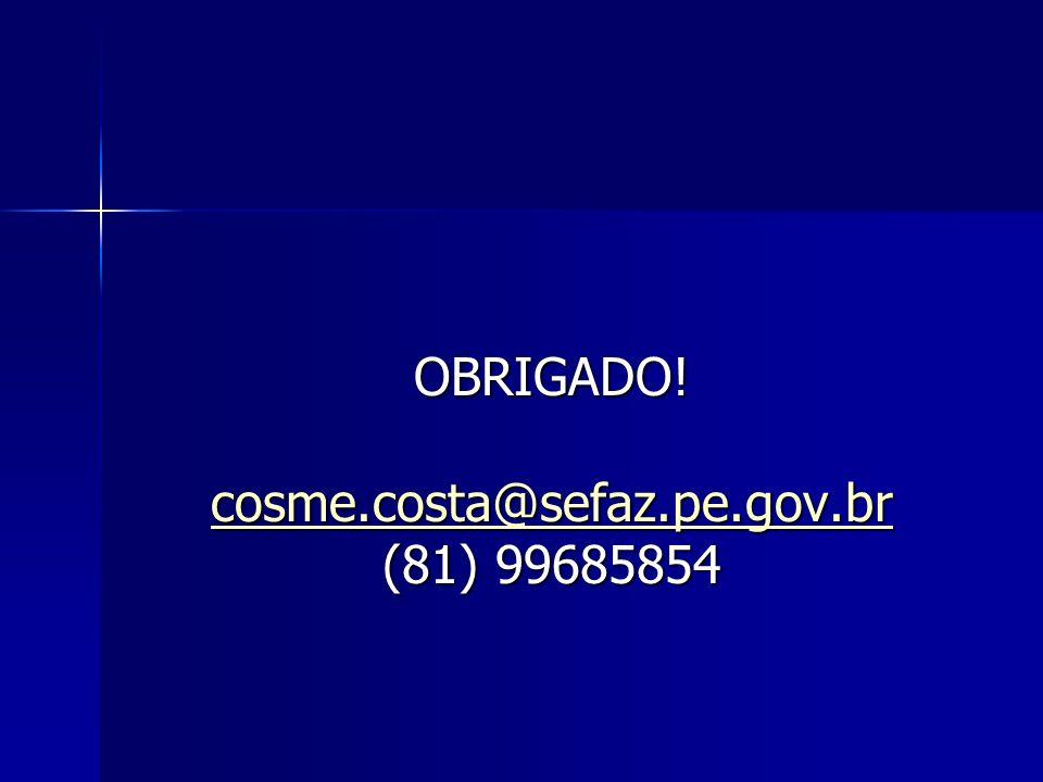OBRIGADO! cosme.costa@sefaz.pe.gov.br (81) 99685854