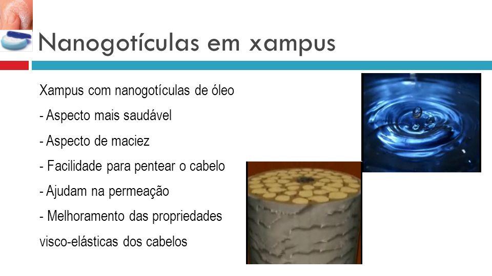 Nanogotículas em xampus Xampus com nanogotículas de óleo - Aspecto mais saudável - Aspecto de maciez - Facilidade para pentear o cabelo - Ajudam na permeação - Melhoramento das propriedades visco-elásticas dos cabelos