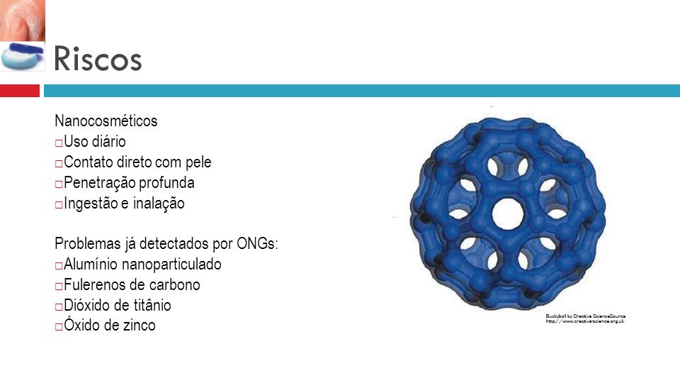 Riscos Nanocosméticos Uso diário Contato direto com pele Penetração profunda Ingestão e inalação Problemas já detectados por ONGs: Alumínio nanoparticulado Fulerenos de carbono Dióxido de titânio Óxido de zinco